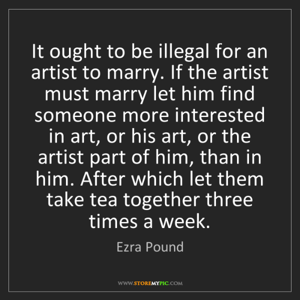 Ezra Pound: It ought to be illegal for an artist to marry. If the...