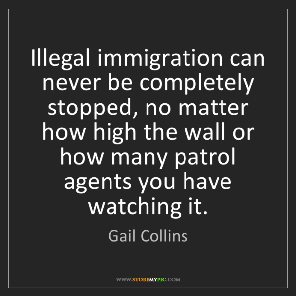 Gail Collins: Illegal immigration can never be completely stopped,...