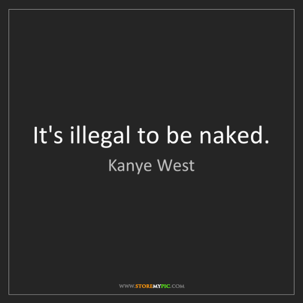 Kanye West: It's illegal to be naked.