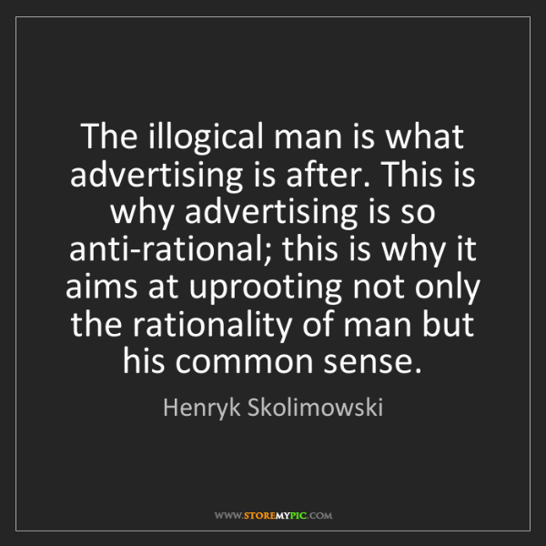 Henryk Skolimowski: The illogical man is what advertising is after. This...