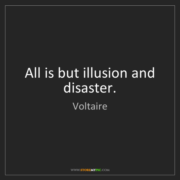 Voltaire: All is but illusion and disaster.