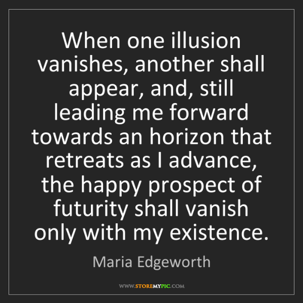 Maria Edgeworth: When one illusion vanishes, another shall appear, and,...