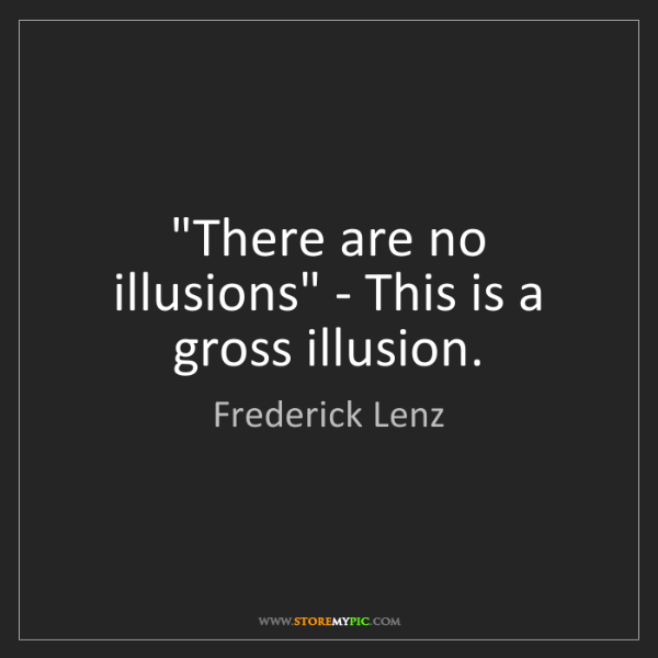 Frederick Lenz: 'There are no illusions' - This is a gross illusion.