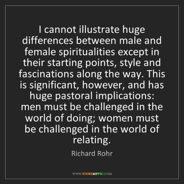 Richard Rohr: I cannot illustrate huge differences between male and...