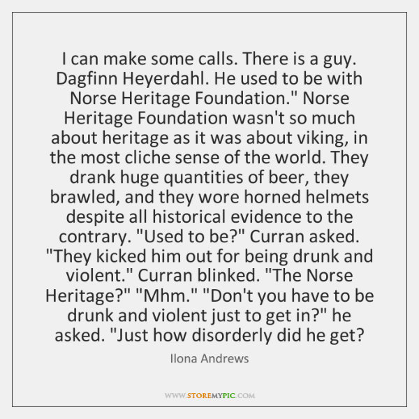 I can make some calls. There is a guy. Dagfinn Heyerdahl. He ...
