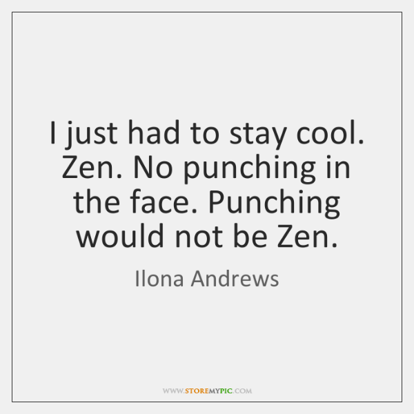 I just had to stay cool. Zen. No punching in the face. ...
