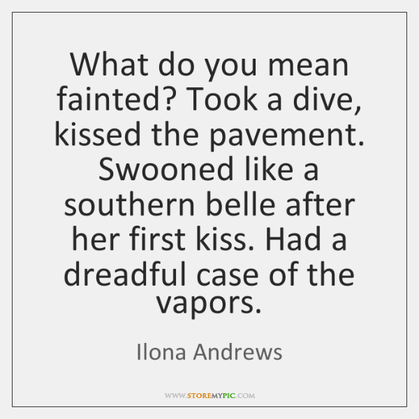 What do you mean fainted? Took a dive, kissed the pavement. Swooned ...