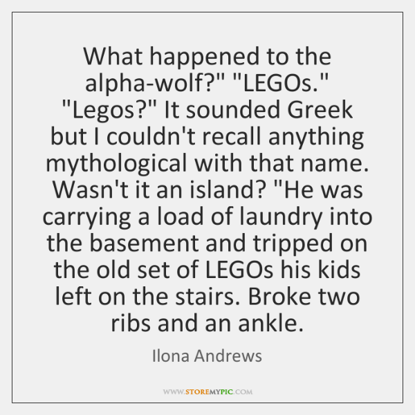 "What happened to the alpha-wolf?"" ""LEGOs."" ""Legos?"" It sounded Greek but I ..."