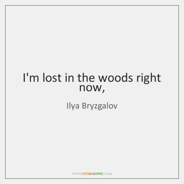 I'm lost in the woods right now,