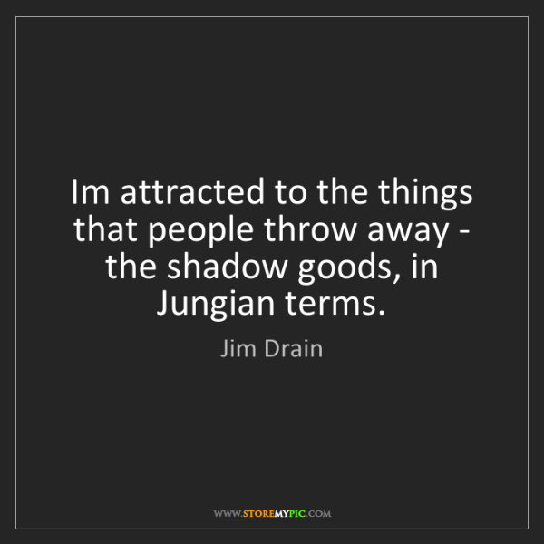 Jim Drain: Im attracted to the things that people throw away - the...