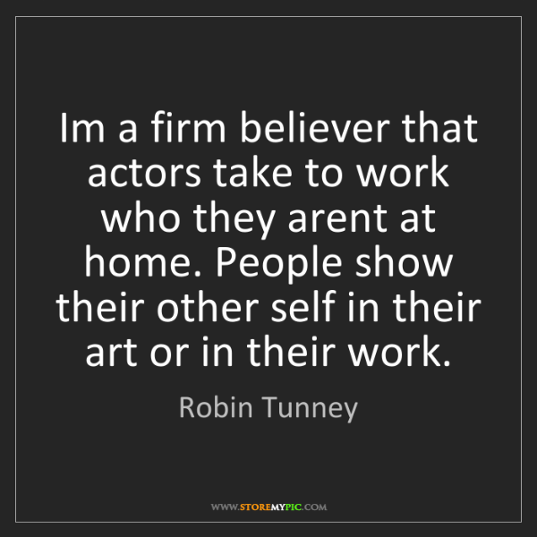 Robin Tunney: Im a firm believer that actors take to work who they...