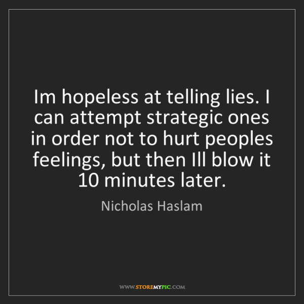 Nicholas Haslam: Im hopeless at telling lies. I can attempt strategic...