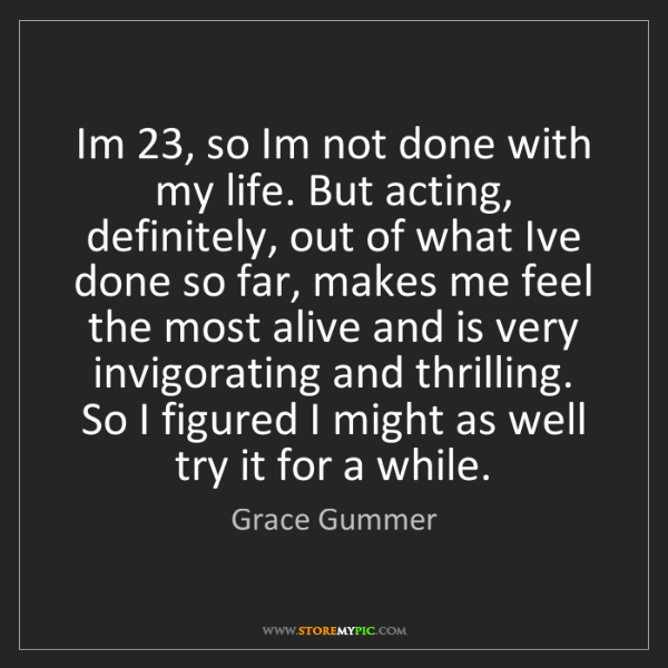 Grace Gummer: Im 23, so Im not done with my life. But acting, definitely,...
