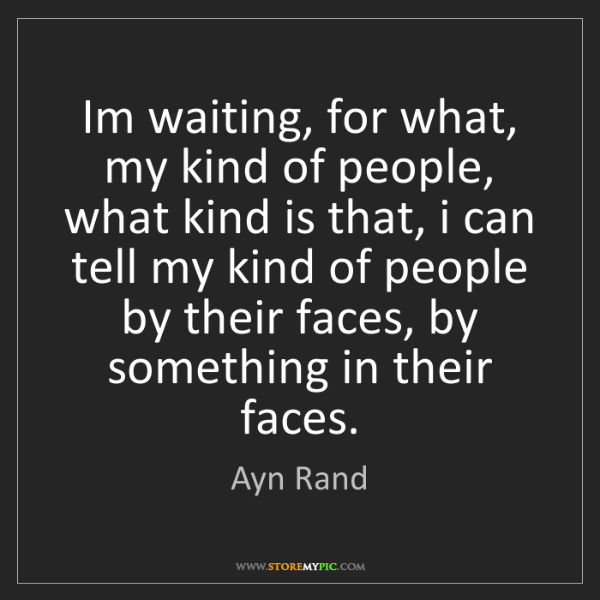 Ayn Rand: Im waiting, for what, my kind of people, what kind is...