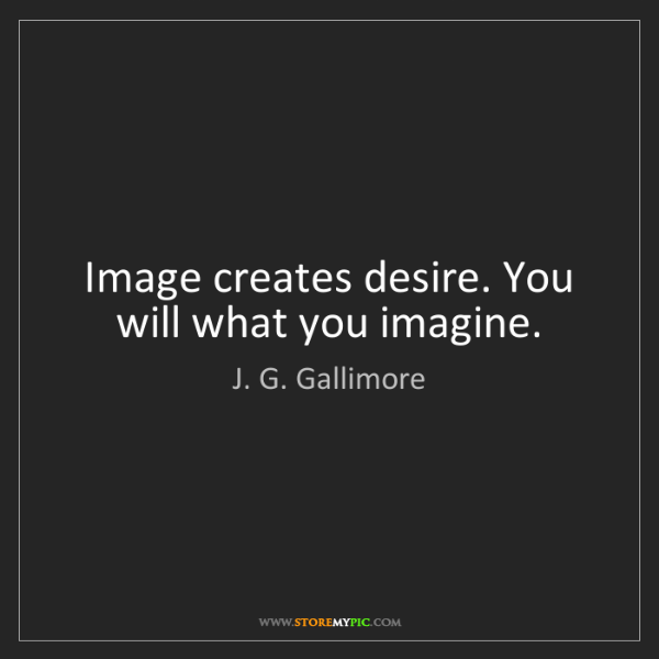 J. G. Gallimore: Image creates desire. You will what you imagine.