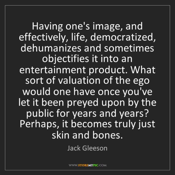 Jack Gleeson: Having one's image, and effectively, life, democratized,...
