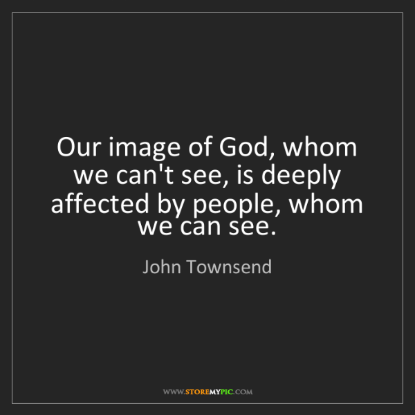 John Townsend: Our image of God, whom we can't see, is deeply affected...