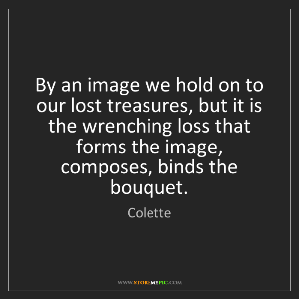 Colette: By an image we hold on to our lost treasures, but it...