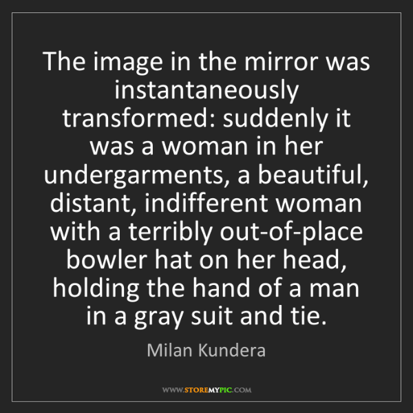 Milan Kundera: The image in the mirror was instantaneously transformed:...