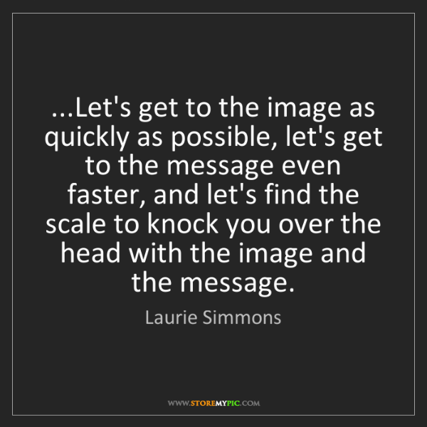 Laurie Simmons: ...Let's get to the image as quickly as possible, let's...