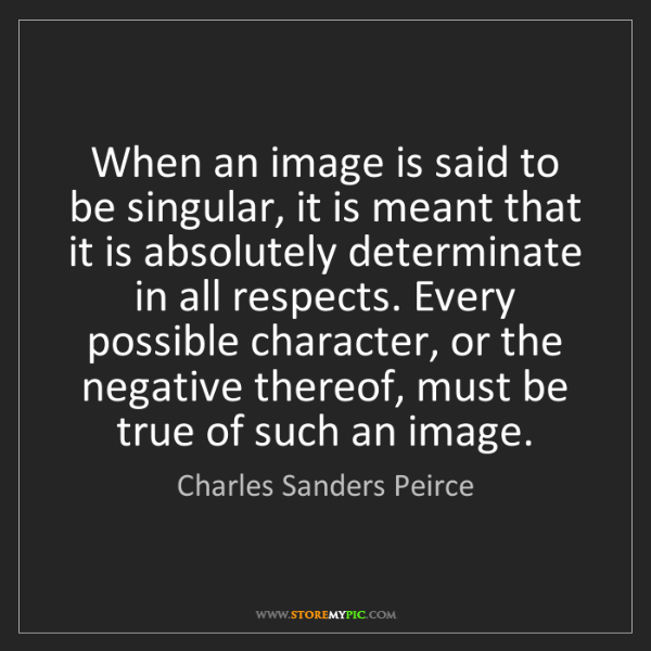 Charles Sanders Peirce: When an image is said to be singular, it is meant that...
