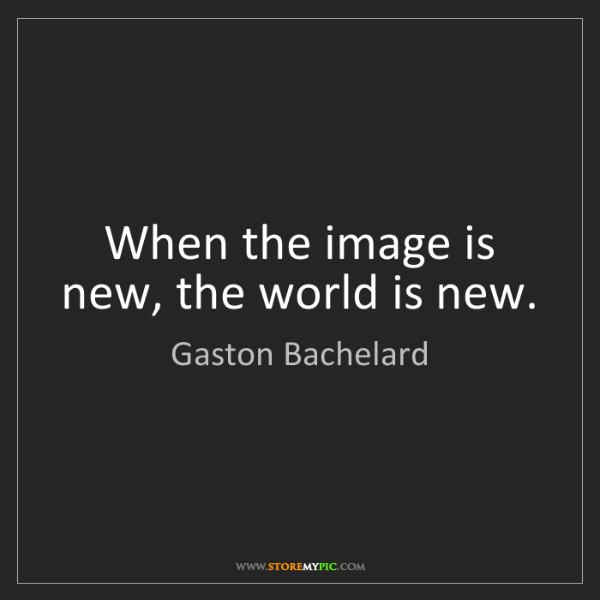 Gaston Bachelard: When the image is new, the world is new.