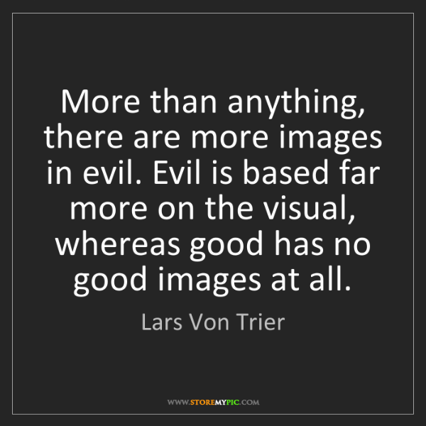 Lars Von Trier: More than anything, there are more images in evil. Evil...