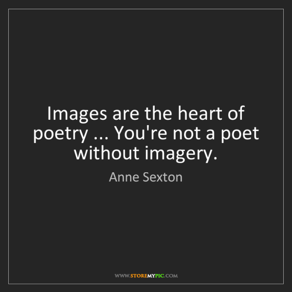 Anne Sexton: Images are the heart of poetry ... You're not a poet...