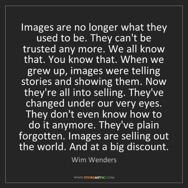 Wim Wenders: Images are no longer what they used to be. They can't...