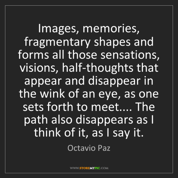 Octavio Paz: Images, memories, fragmentary shapes and forms all those...