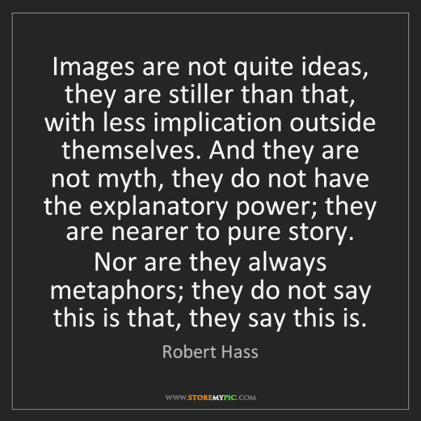Robert Hass: Images are not quite ideas, they are stiller than that,...