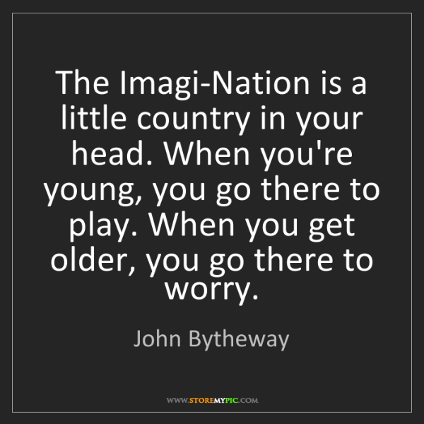 John Bytheway: The Imagi-Nation is a little country in your head. When...