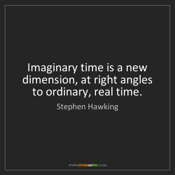 Stephen Hawking: Imaginary time is a new dimension, at right angles to...