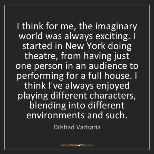 Dilshad Vadsaria: I think for me, the imaginary world was always exciting....