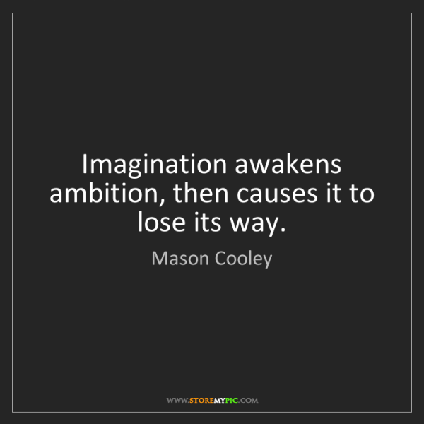Mason Cooley: Imagination awakens ambition, then causes it to lose...
