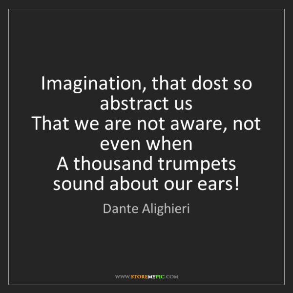 Dante Alighieri: Imagination, that dost so abstract us   That we are not...