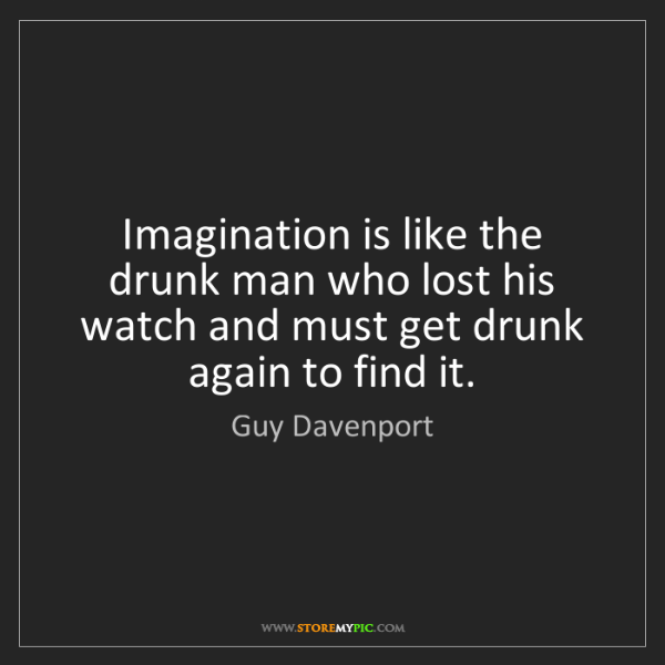 Guy Davenport: Imagination is like the drunk man who lost his watch...