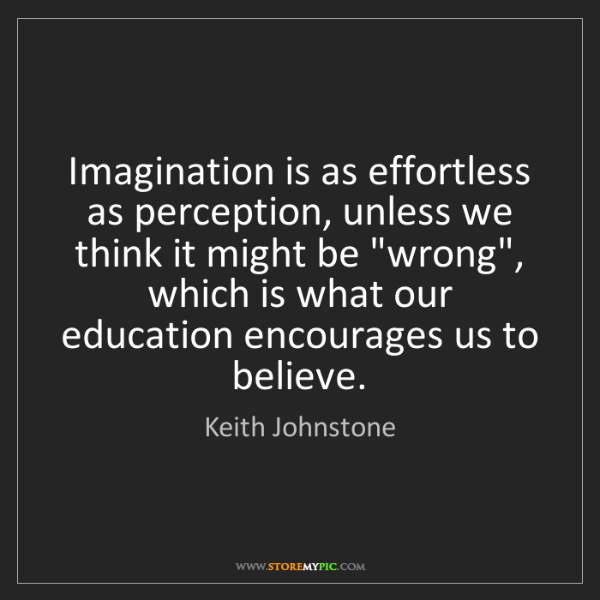 Keith Johnstone: Imagination is as effortless as perception, unless we...