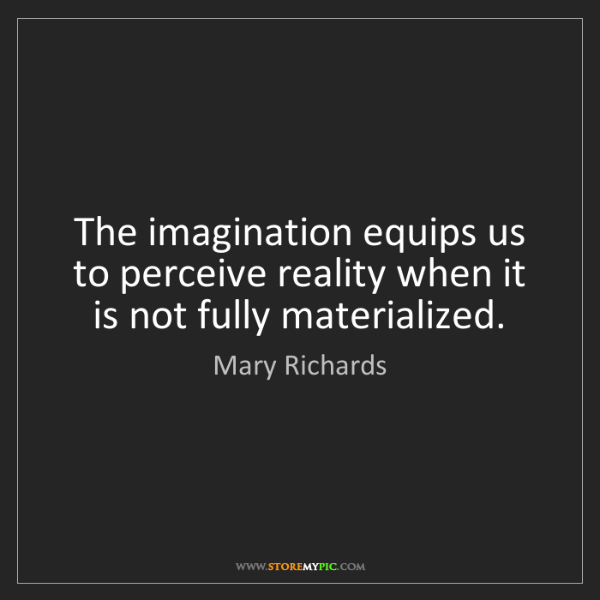 Mary Richards: The imagination equips us to perceive reality when it...