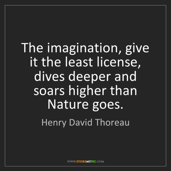 Henry David Thoreau: The imagination, give it the least license, dives deeper...