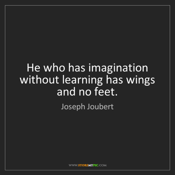 Joseph Joubert: He who has imagination without learning has wings and...