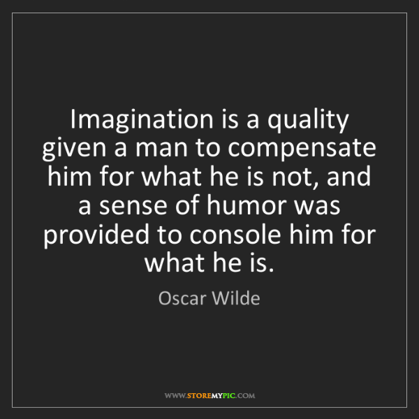 Oscar Wilde: Imagination is a quality given a man to compensate him...