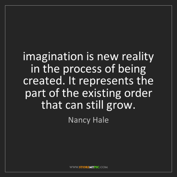Nancy Hale: imagination is new reality in the process of being created....