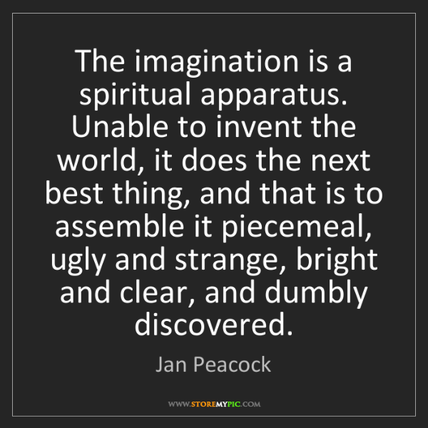 Jan Peacock: The imagination is a spiritual apparatus. Unable to invent...