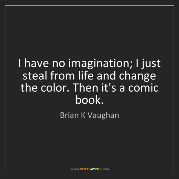Brian K Vaughan: I have no imagination; I just steal from life and change...