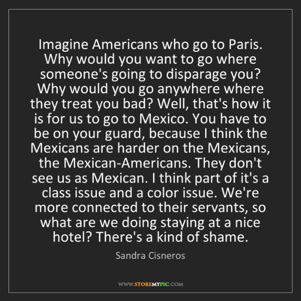 Sandra Cisneros: Imagine Americans who go to Paris. Why would you want...