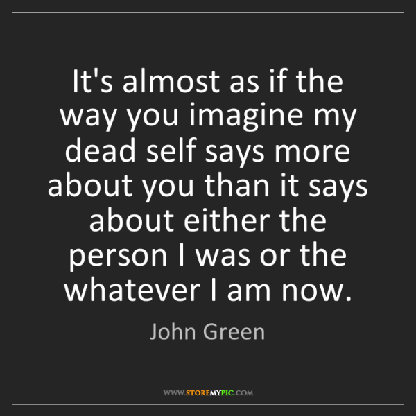 John Green: It's almost as if the way you imagine my dead self says...