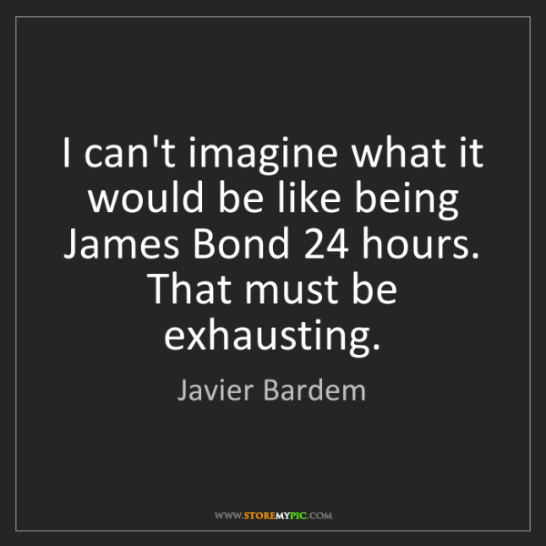 Javier Bardem: I can't imagine what it would be like being James Bond...