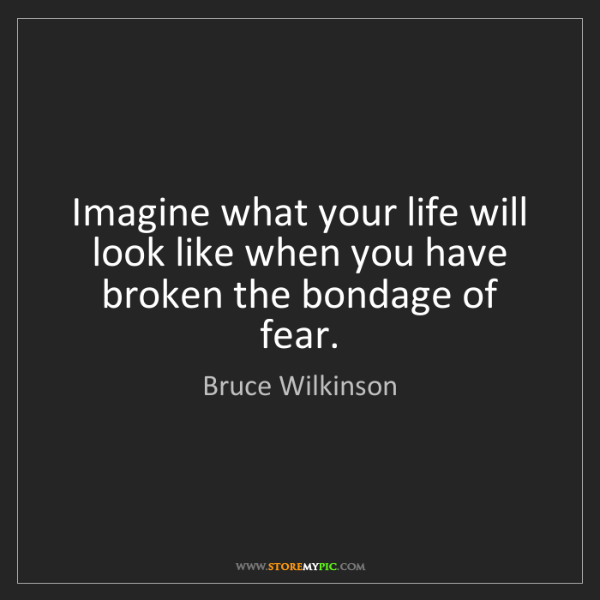 Bruce Wilkinson: Imagine what your life will look like when you have broken...