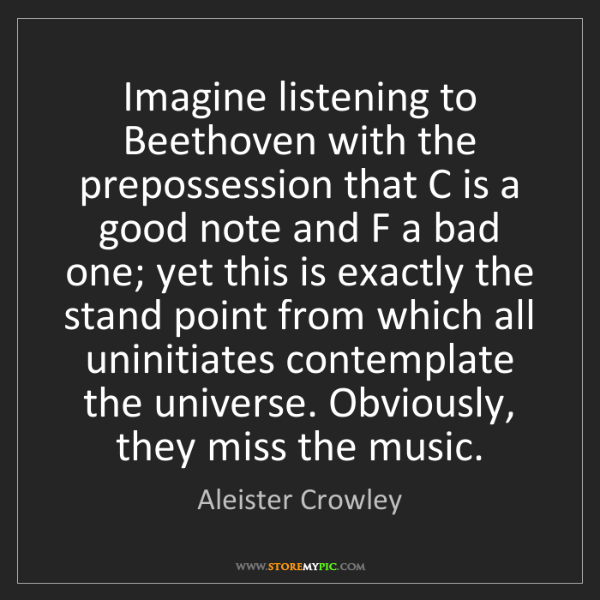 Aleister Crowley: Imagine listening to Beethoven with the prepossession...